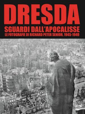 Dresda. Sguardi dall'apocalisse. Le fotografie di Richard Peter senior, 1945-1949