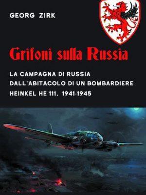 Grifoni sulla Russia. La campagna di Russia dall'abitacolo di un bombardiere Heinkel HE 111, 1941-1945